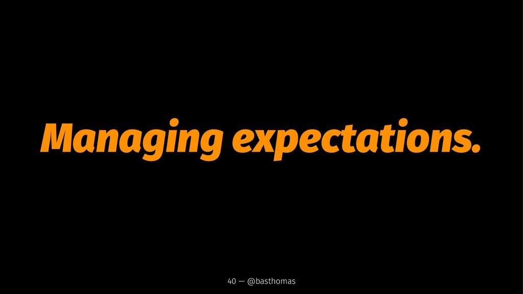 Managing expectations. 40 — @basthomas