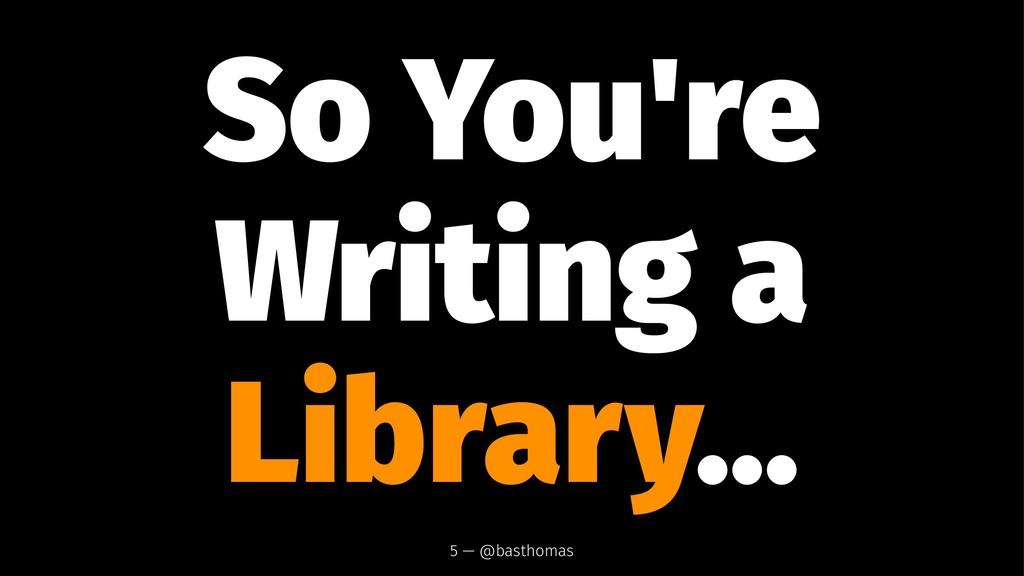 So You're Writing a Library... 5 — @basthomas