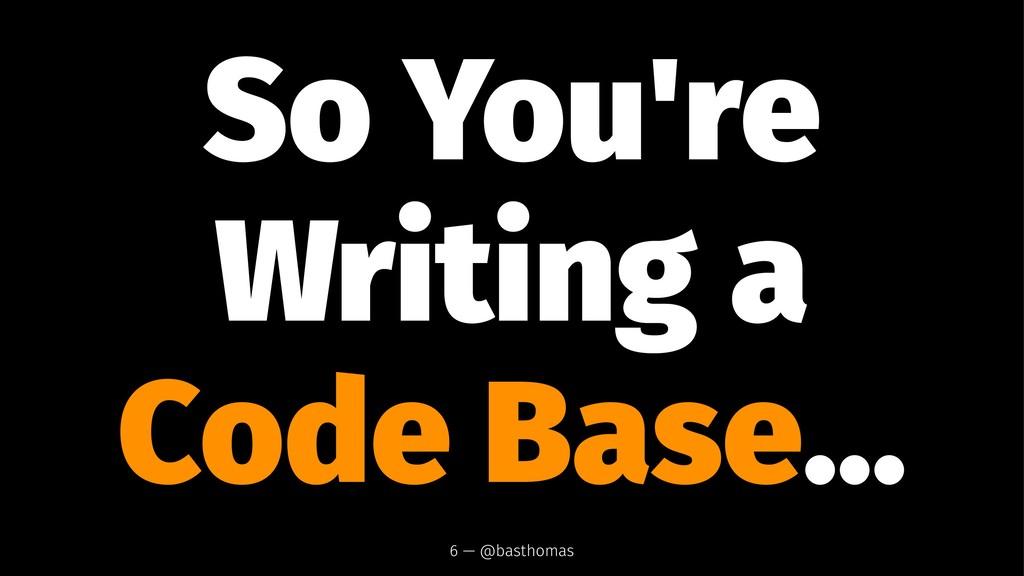 So You're Writing a Code Base... 6 — @basthomas