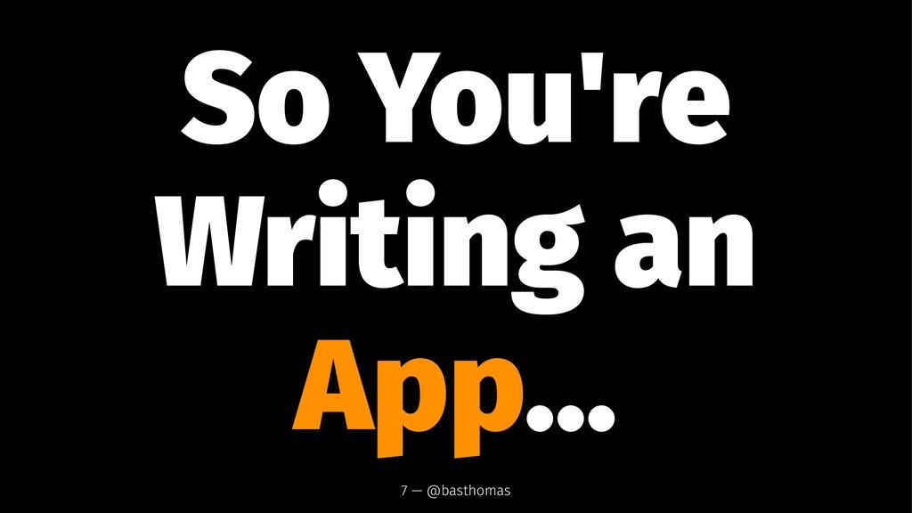 So You're Writing an App... 7 — @basthomas