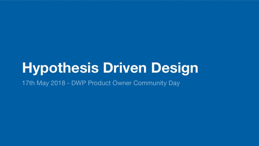 Hypothesis Driven Design 17th May 2018 - DWP Pr...