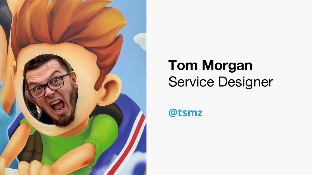 Tom Morgan Service Designer @tsmz