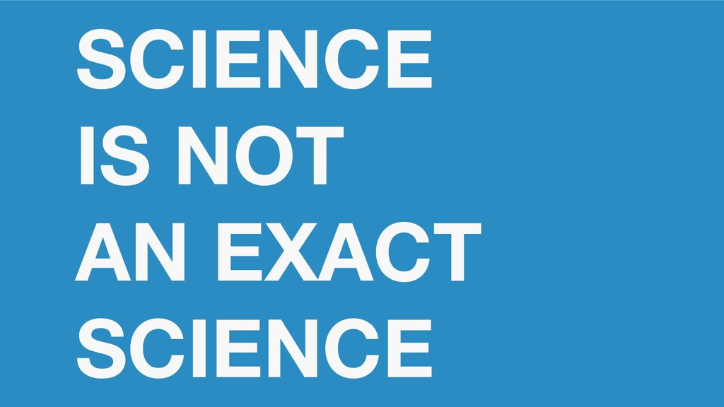 SCIENCE IS NOT AN EXACT SCIENCE