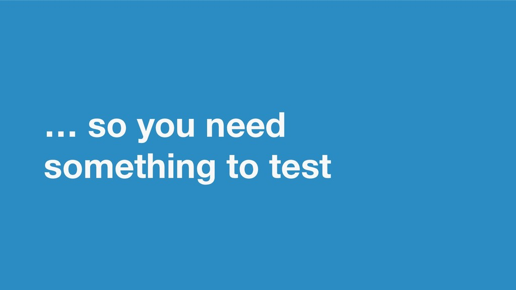 … so you need something to test