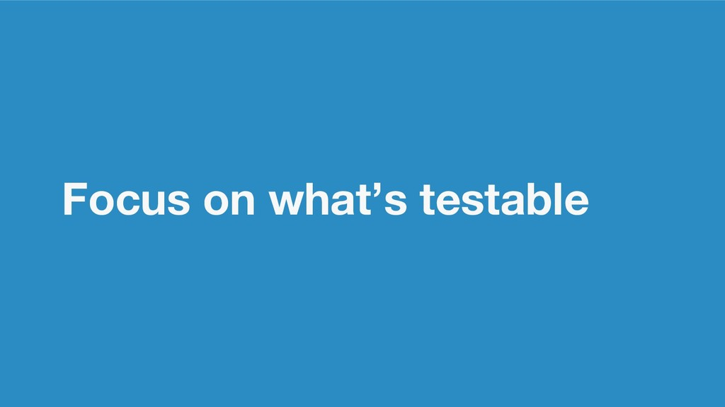 Focus on what's testable