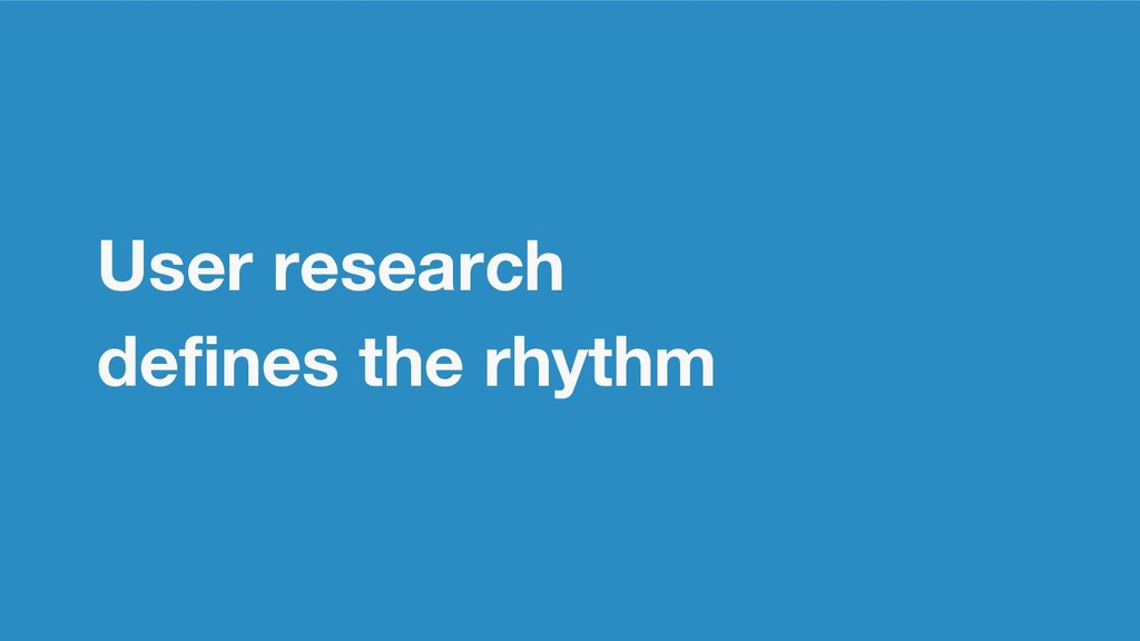 User research defines the rhythm