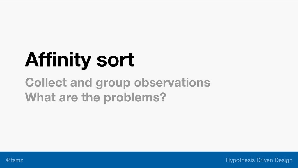 Hypothesis Driven Design @tsmz Affinity sort Co...