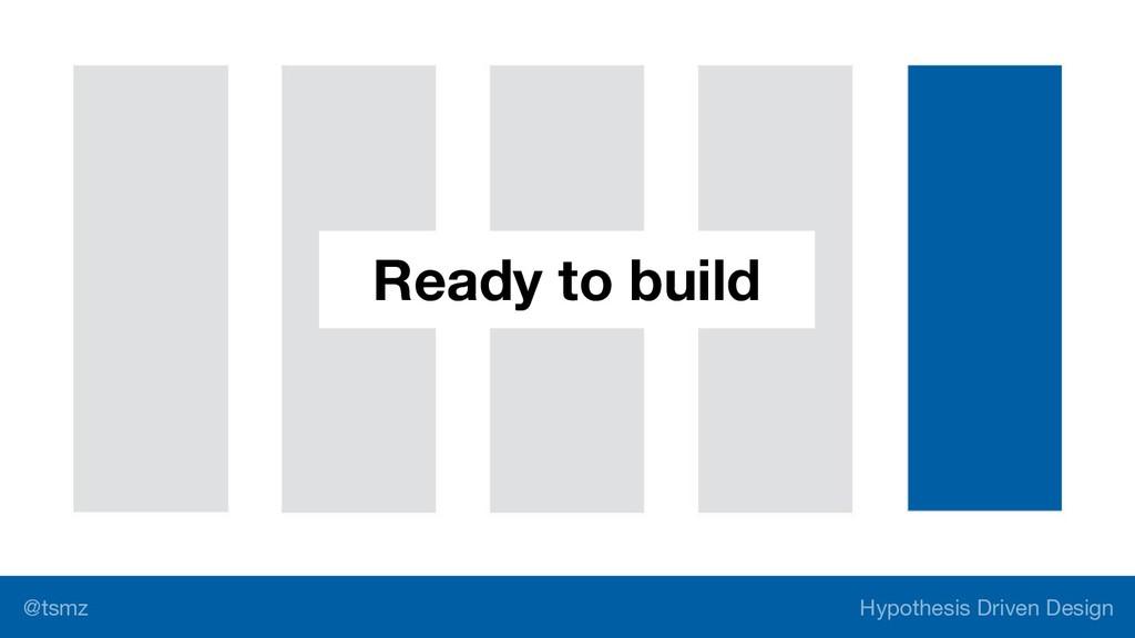 Hypothesis Driven Design @tsmz Ready to build