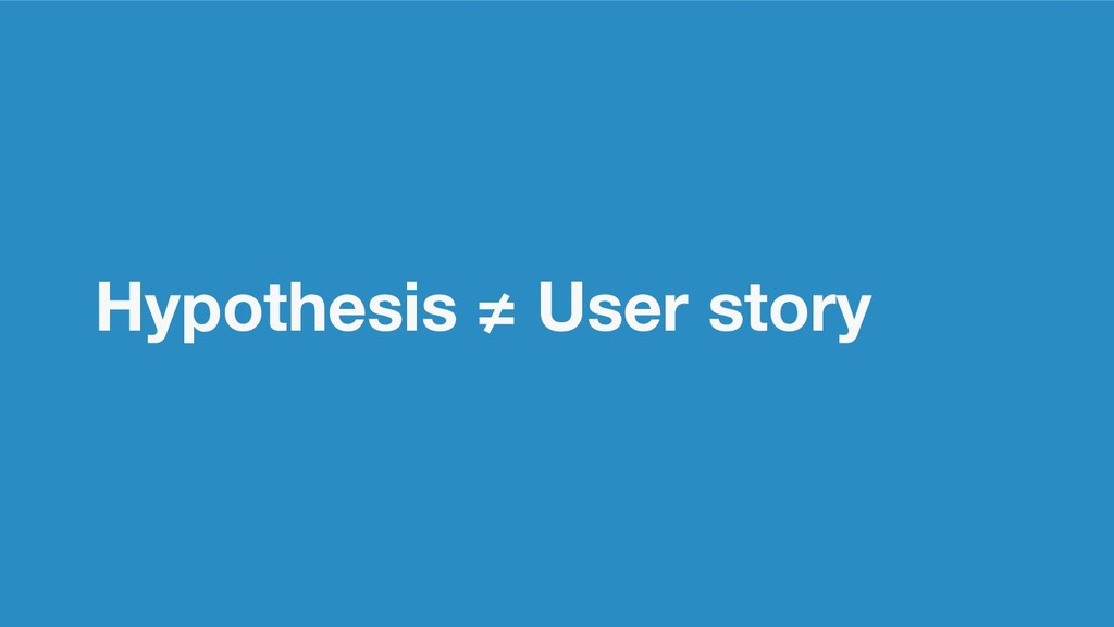 Hypothesis ≠ User story