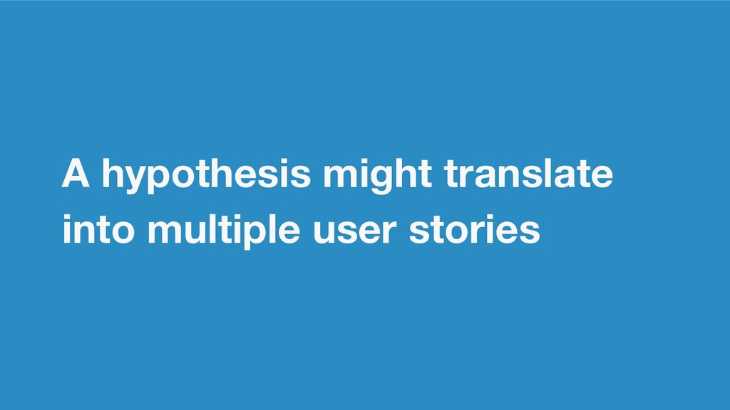 A hypothesis might translate into multiple user...