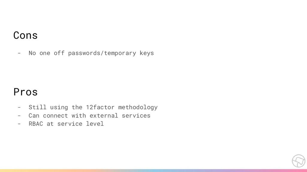 Cons - No one off passwords/temporary keys Pros...