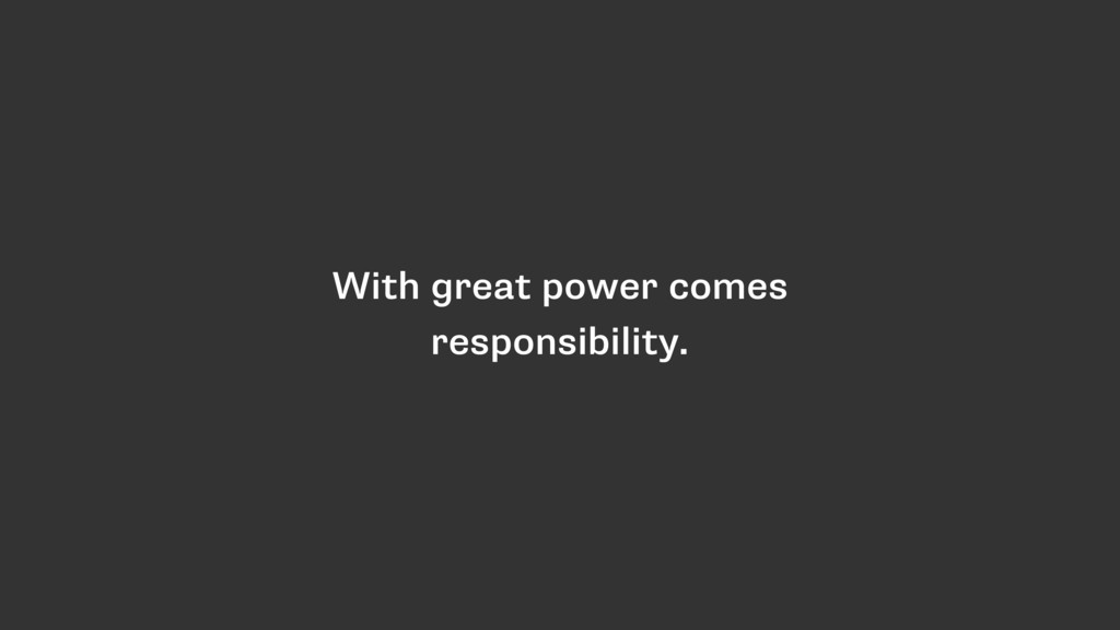 With great power comes responsibility.