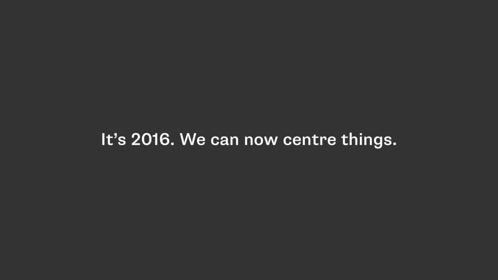 It's 2016. We can now centre things.
