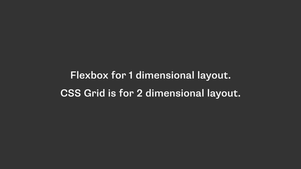Flexbox for 1 dimensional layout. CSS Grid is f...