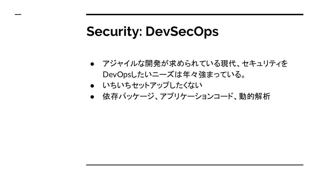 Security: DevSecOps ● アジャイルな開発が求められている現代、セキュリティ...