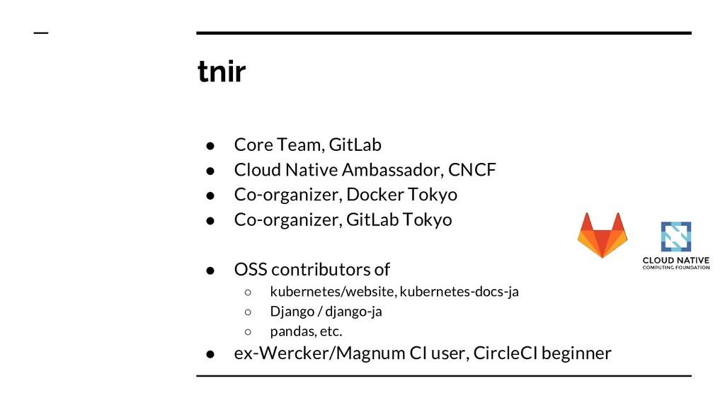 tnir ● Core Team, GitLab ● Cloud Native Ambassa...