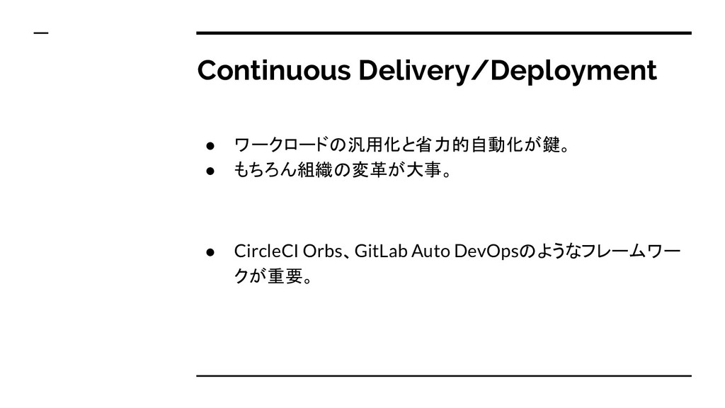 Continuous Delivery/Deployment ● ワークロードの汎用化と省力的...