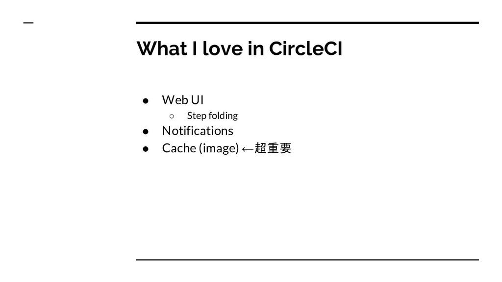 What I love in CircleCI ● Web UI ○ Step folding...