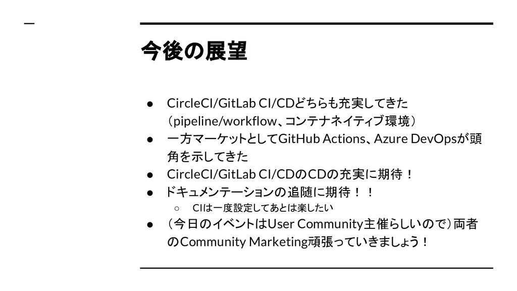 今後の展望 ● CircleCI/GitLab CI/CDどちらも充実してきた (pipeli...