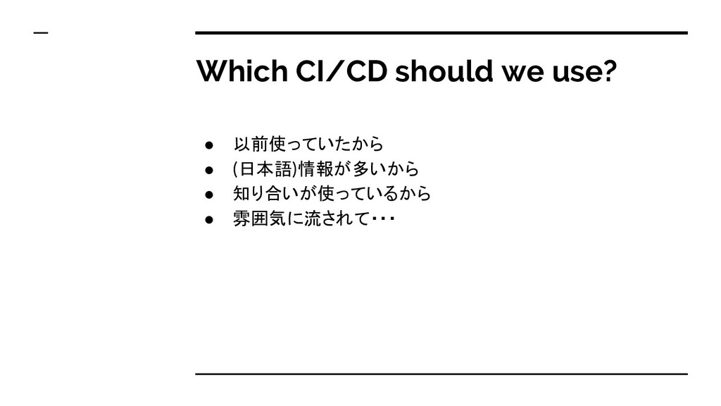 Which CI/CD should we use? ● 以前使っていたから ● (日本語)情...