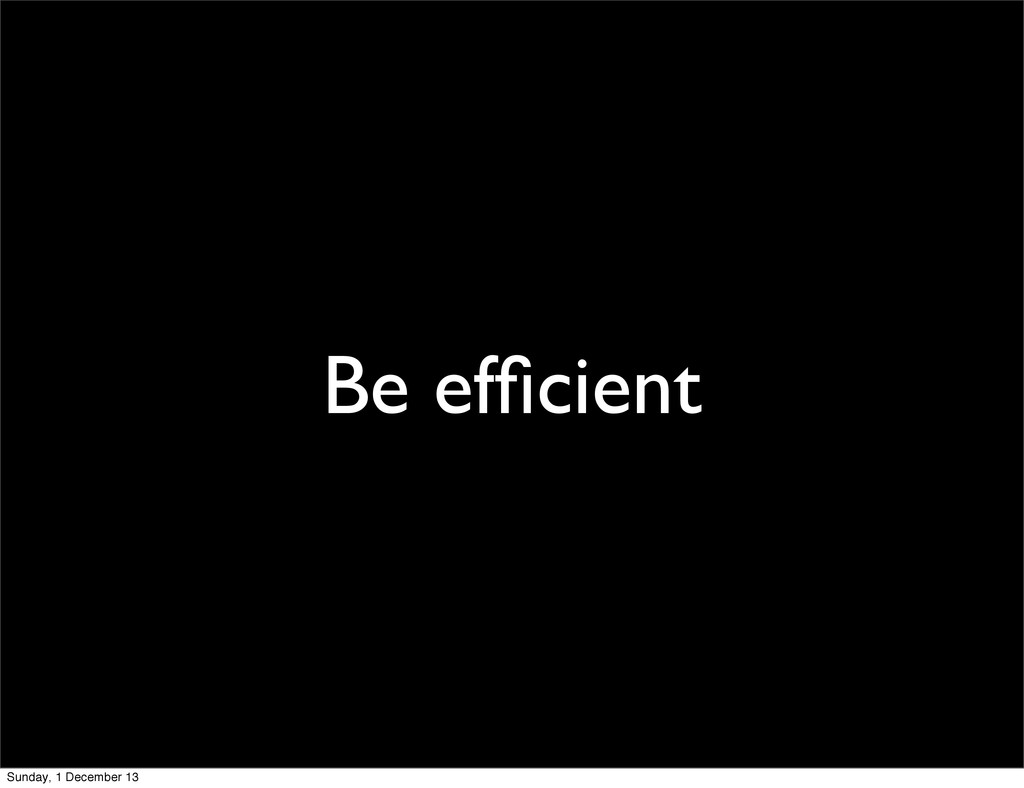 Be efficient Sunday, 1 December 13