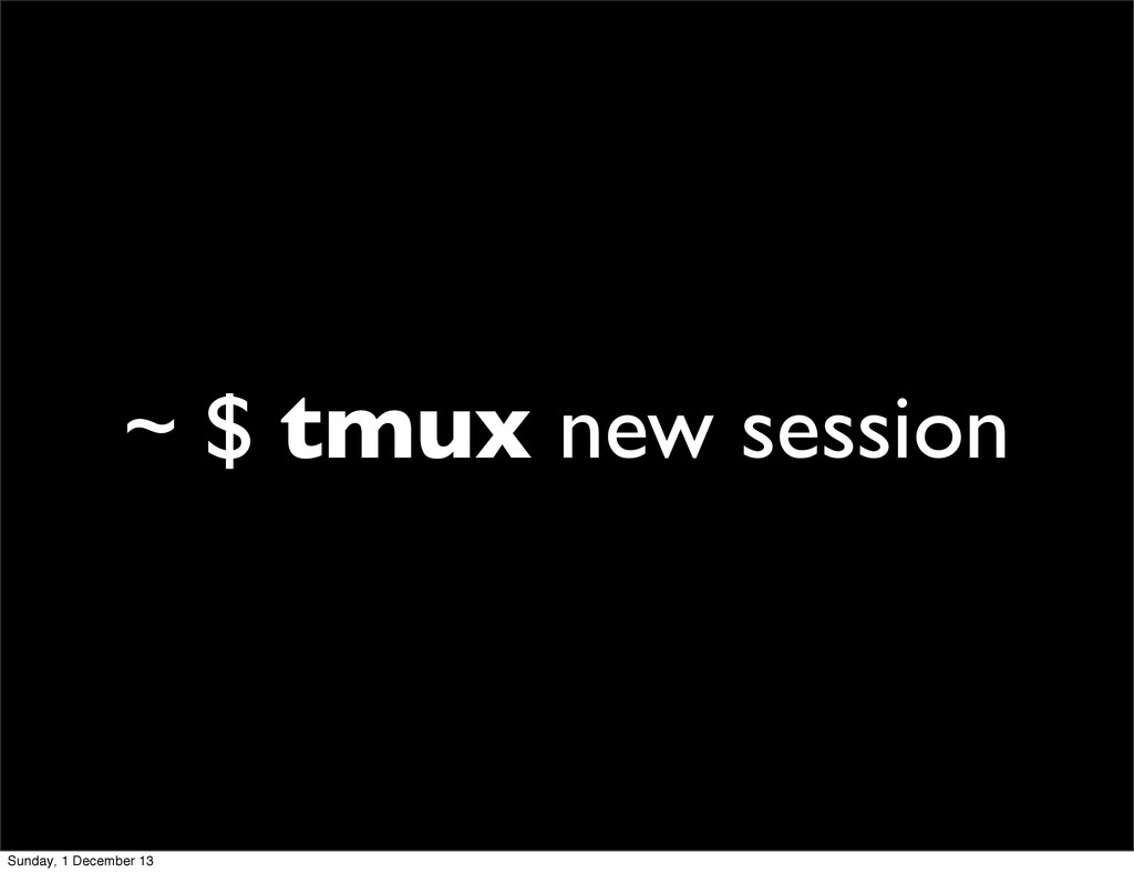 ~ $ tmux new session Sunday, 1 December 13