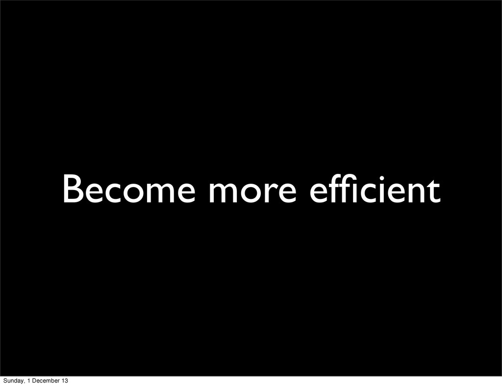 Become more efficient Sunday, 1 December 13