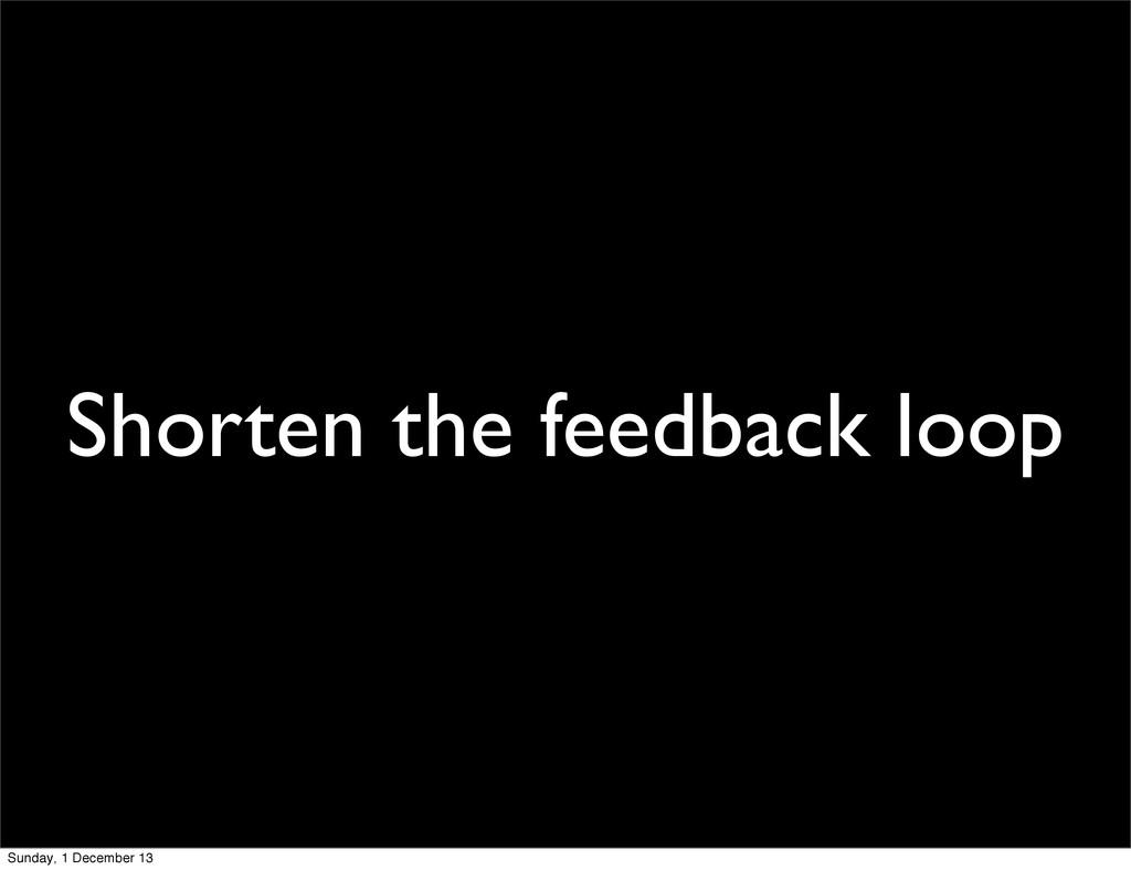 Shorten the feedback loop Sunday, 1 December 13