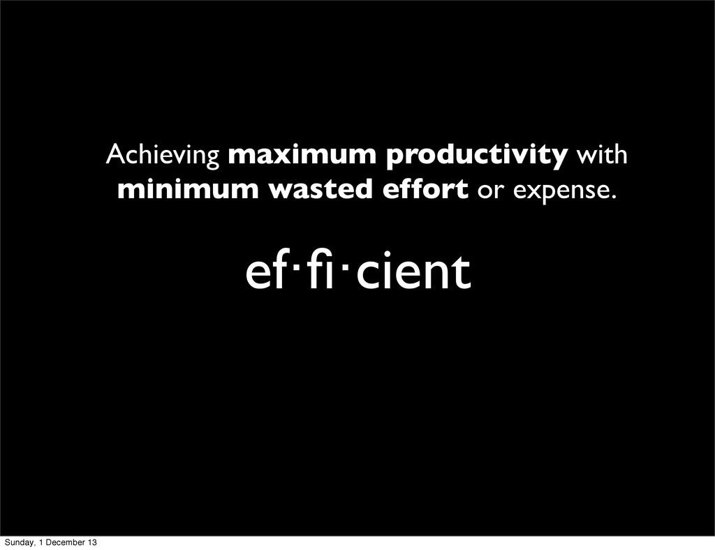 ef·fi·cient Achieving maximum productivity with ...