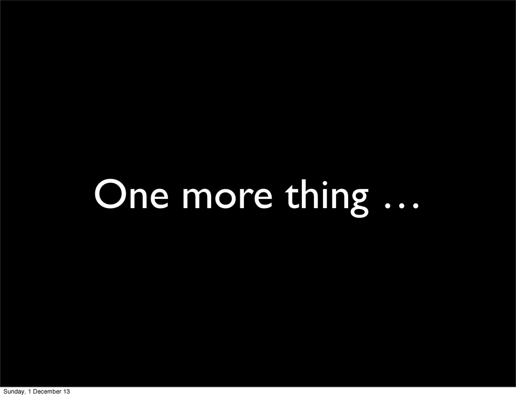 One more thing … Sunday, 1 December 13