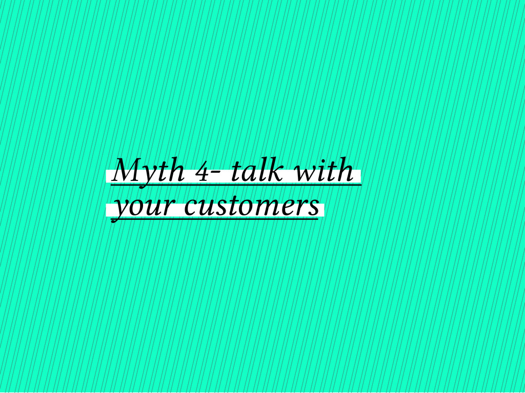 Myth 4- talk with your customers