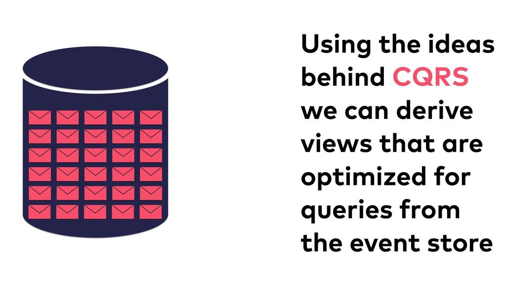 Using the ideas behind CQRS we can derive views...