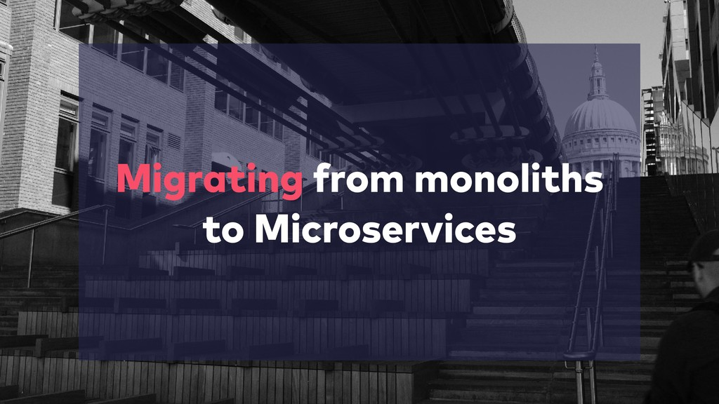 Migrating from monoliths to Microservices