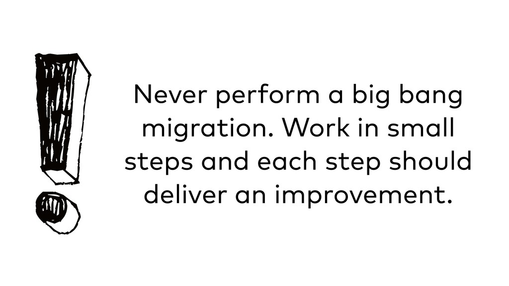 !Never perform a big bang migration. Work in sm...