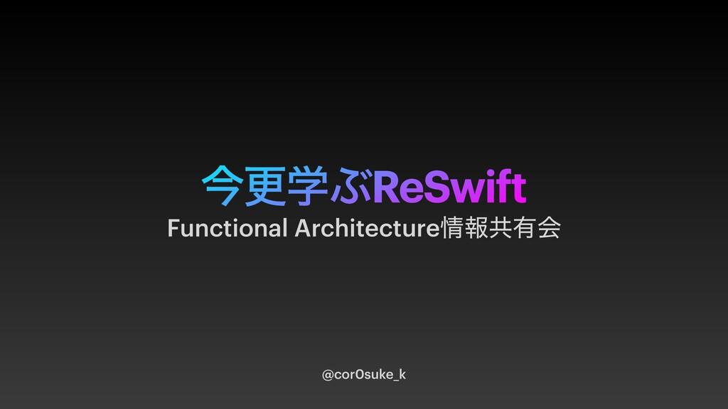ࠓߋֶͿReSwift @cor0suke_k Functional Architecture...