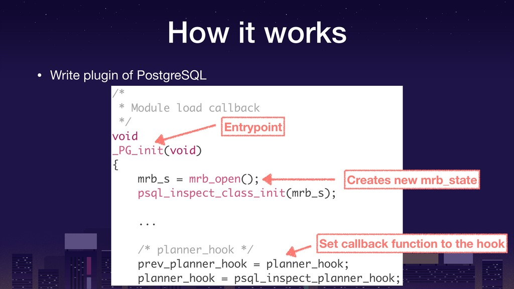 How it works • Write plugin of PostgreSQL /* * ...