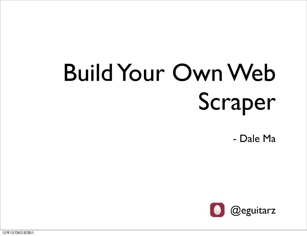 Build Your Own Web Scraper - Dale Ma @eguitarz ...