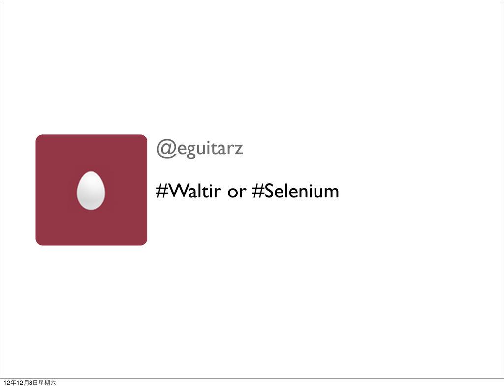 @eguitarz #Waltir or #Selenium 12年12月8日星期六