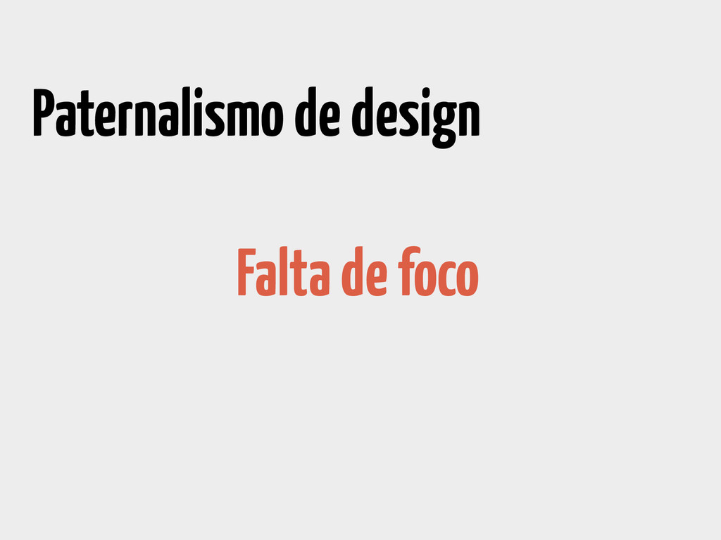 Paternalismo de design Falta de foco