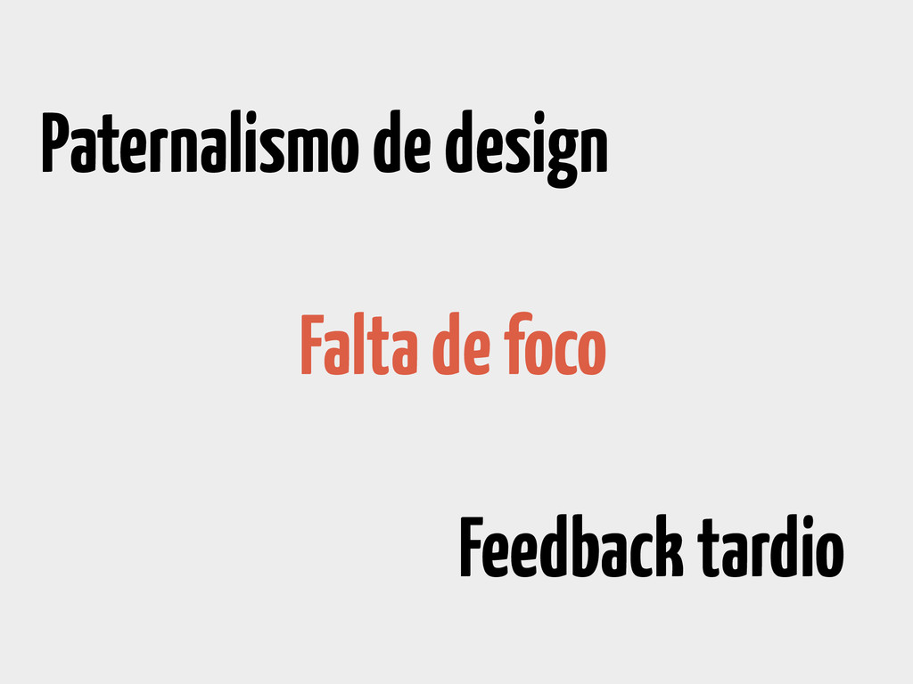 Paternalismo de design Feedback tardio Falta de...