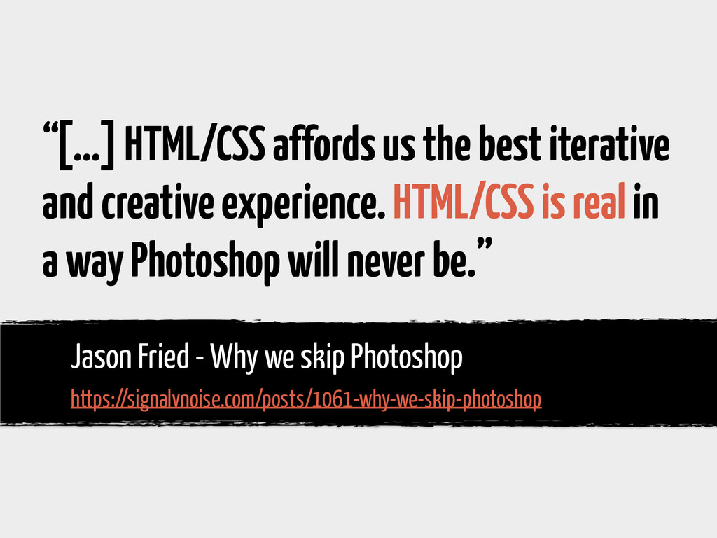 """""""[…] HTML/CSS affords us the best iterative and..."""