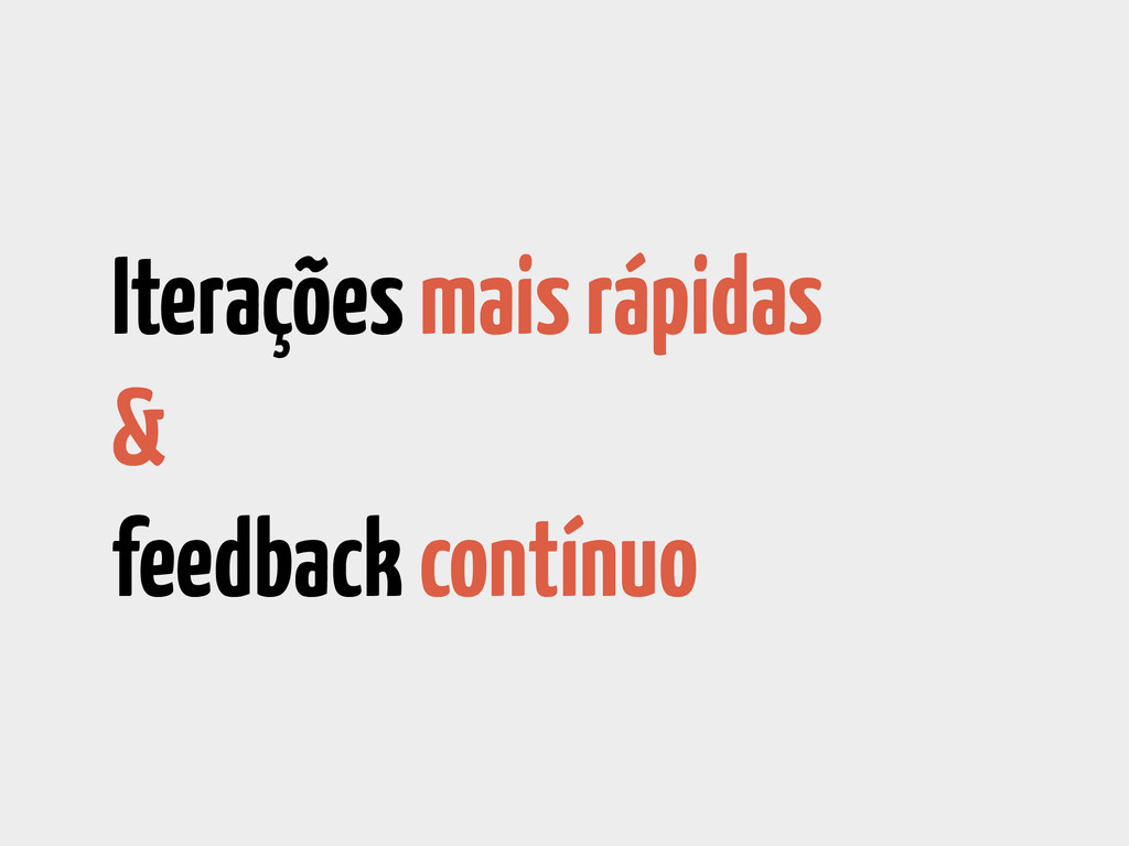 Iterações mais rápidas & feedback contínuo