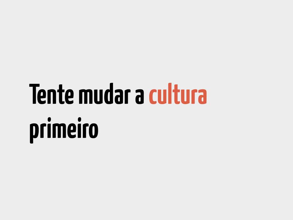 Tente mudar a cultura primeiro
