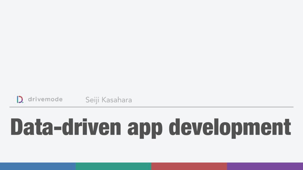 Data-driven app development Seiji Kasahara