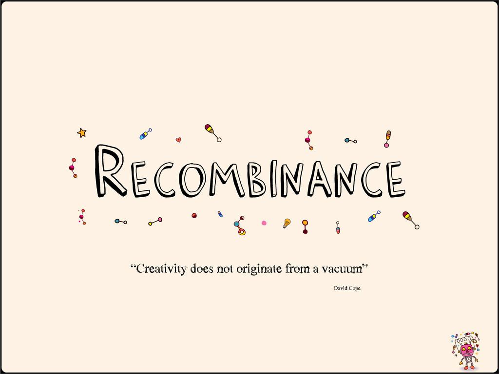"Recombinance ""Creativity does not originate ..."