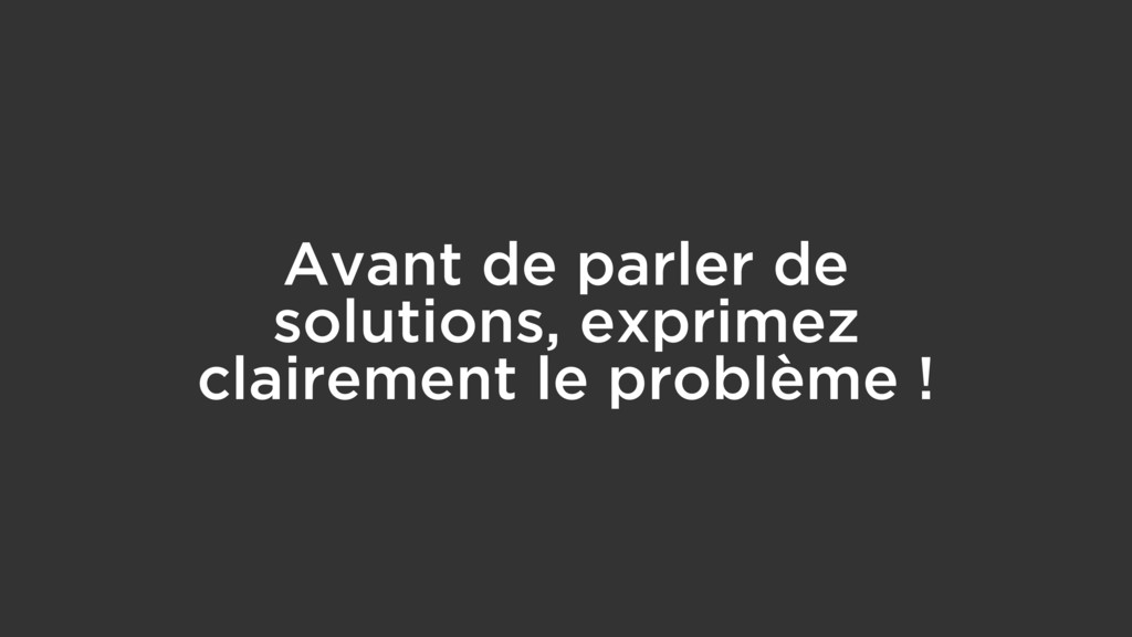 Avant de parler de solutions, exprimez claireme...