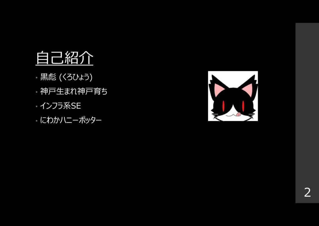 自己紹介 • 黒彪 (くろひょう) • 神戸生まれ神戸育ち • インフラ系SE • にわかハニ...