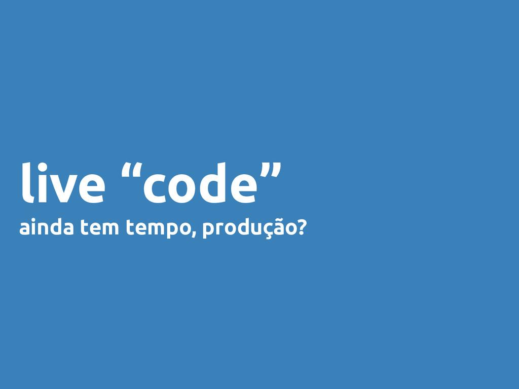 """live """"code"""" ainda tem tempo, produção?"""