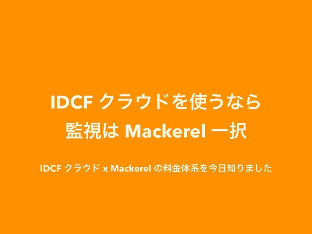 IDCF ΫϥυΛ͏ͳΒ ࢹ Mackerel Ұ IDCF Ϋϥυ x Mack...