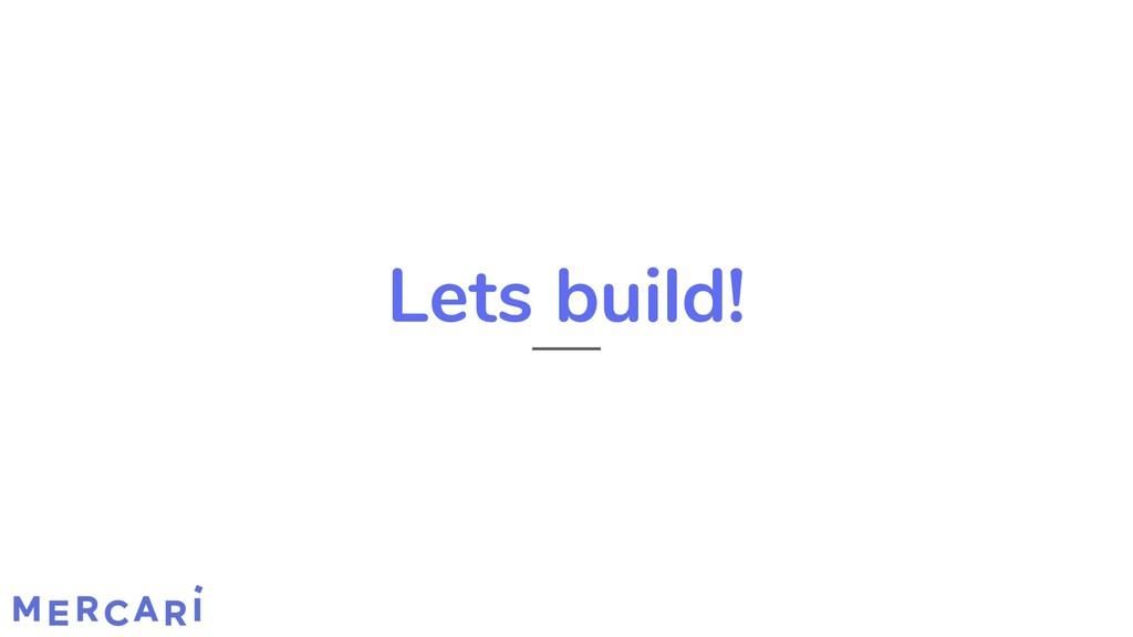 Lets build!